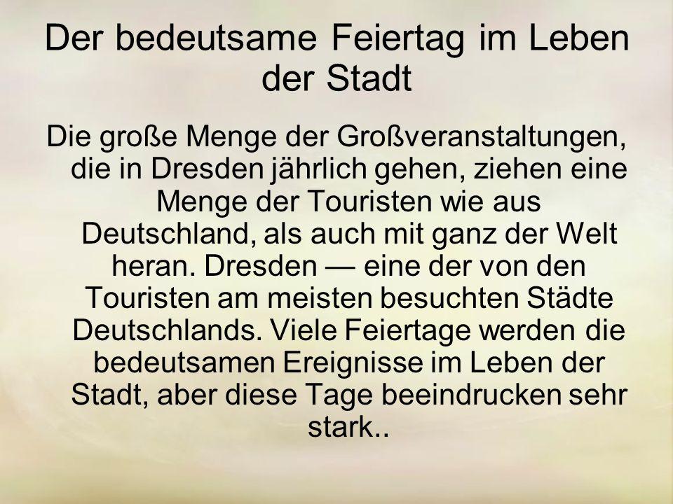 Der bedeutsame Feiertag im Leben der Stadt Die große Menge der Großveranstaltungen, die in Dresden jährlich gehen, ziehen eine Menge der Touristen wie aus Deutschland, als auch mit ganz der Welt heran.