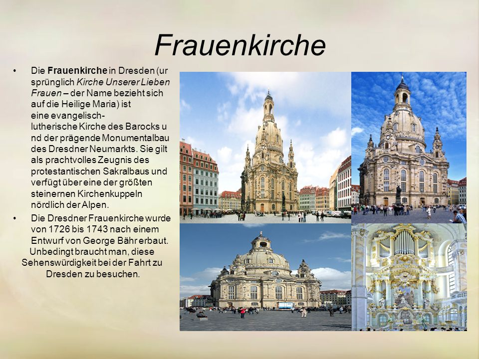 Frauenkirche Die Frauenkirche in Dresden (ur sprünglich Kirche Unserer Lieben Frauen – der Name bezieht sich auf die Heilige Maria) ist eine evangelisch- lutherische Kirche des Barocks u nd der prägende Monumentalbau des Dresdner Neumarkts.