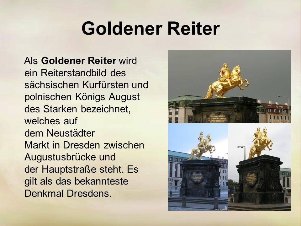 Goldener Reiter Als Goldener Reiter wird ein Reiterstandbild des sächsischen Kurfürsten und polnischen Königs August des Starken bezeichnet, welches auf dem Neustädter Markt in Dresden zwischen Augustusbrücke und der Hauptstraße steht.
