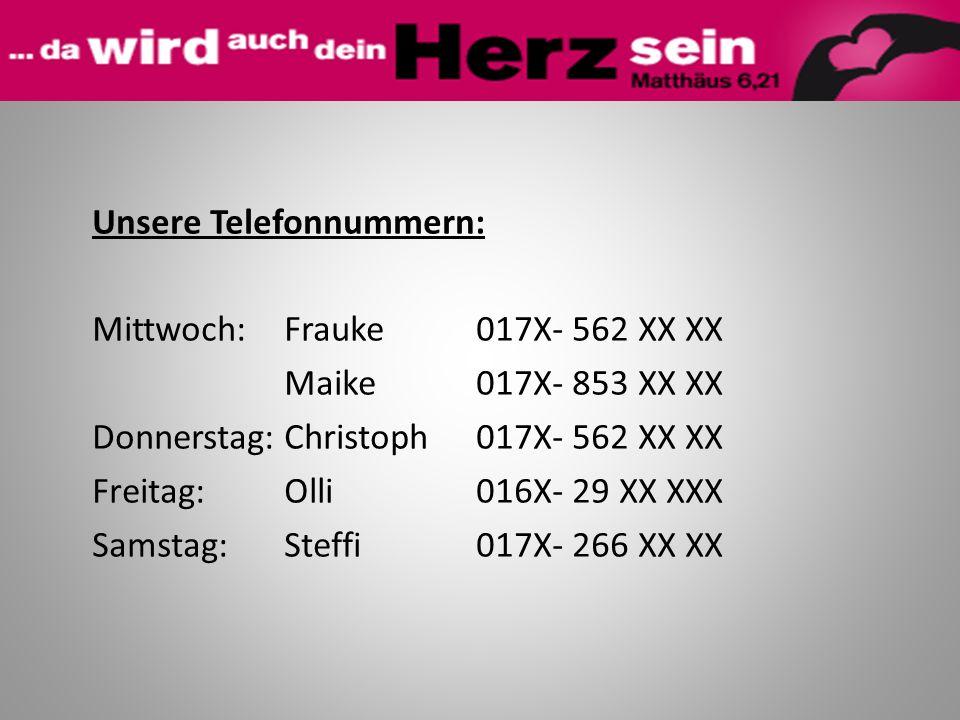Unsere Telefonnummern: Mittwoch:Frauke 017X- 562 XX XX Maike017X- 853 XX XX Donnerstag:Christoph017X- 562 XX XX Freitag: Olli016X- 29 XX XXX Samstag:S