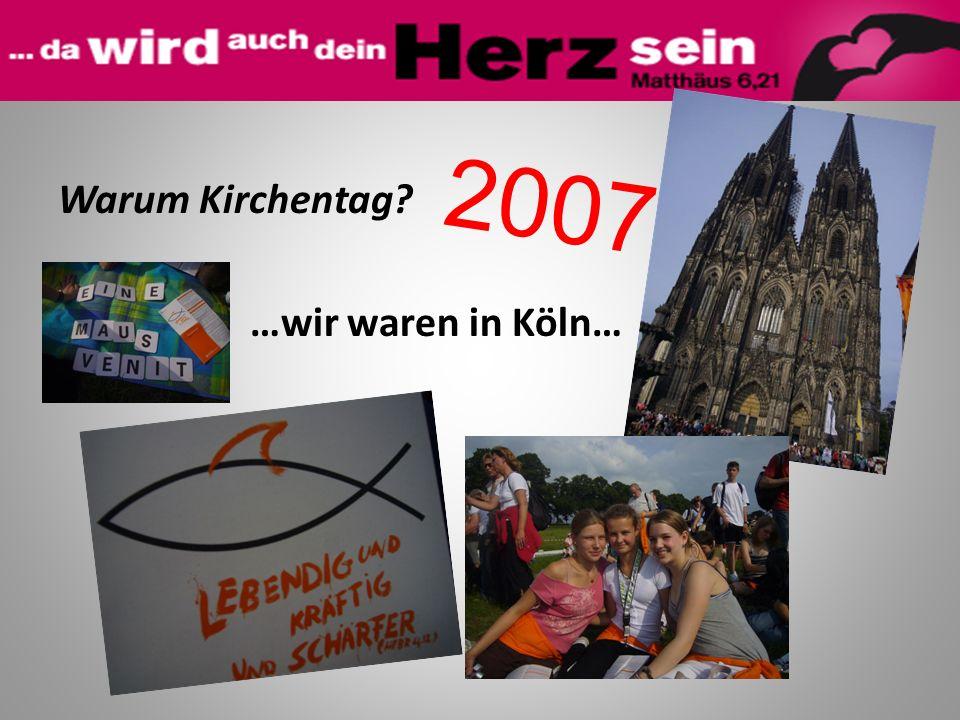 Warum Kirchentag? …wir waren in Köln… 2007