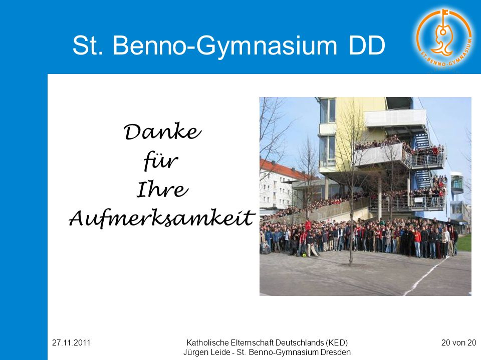 27.11.2011Katholische Elternschaft Deutschlands (KED) Jürgen Leide - St. Benno-Gymnasium Dresden 20 von 20 St. Benno-Gymnasium DD Danke für Ihre Aufme