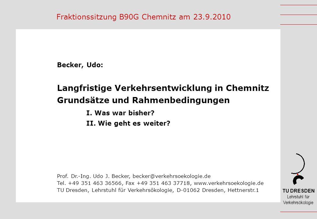TU DRESDEN Lehrstuhl für Verkehrsökologie Fraktionssitzung B90G Chemnitz am 23.9.2010 Becker, Udo: Langfristige Verkehrsentwicklung in Chemnitz Grundsätze und Rahmenbedingungen I.