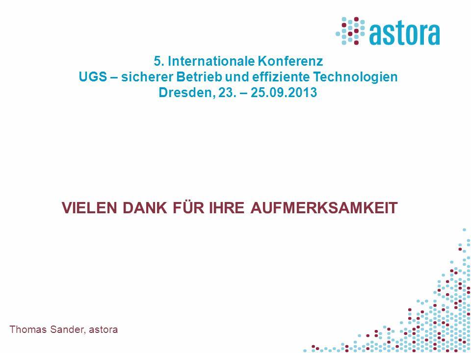 VIELEN DANK FÜR IHRE AUFMERKSAMKEIT Thomas Sander, astora 5. Internationale Konferenz UGS – sicherer Betrieb und effiziente Technologien Dresden, 23.