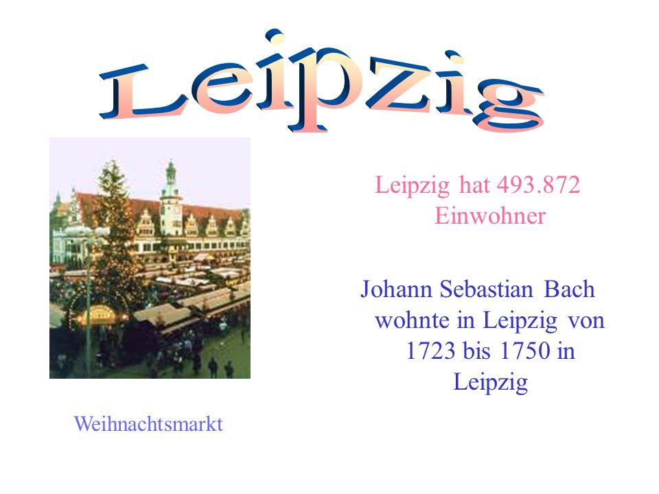 Leipzig hat 493.872 Einwohner Johann Sebastian Bach wohnte in Leipzig von 1723 bis 1750 in Leipzig Weihnachtsmarkt