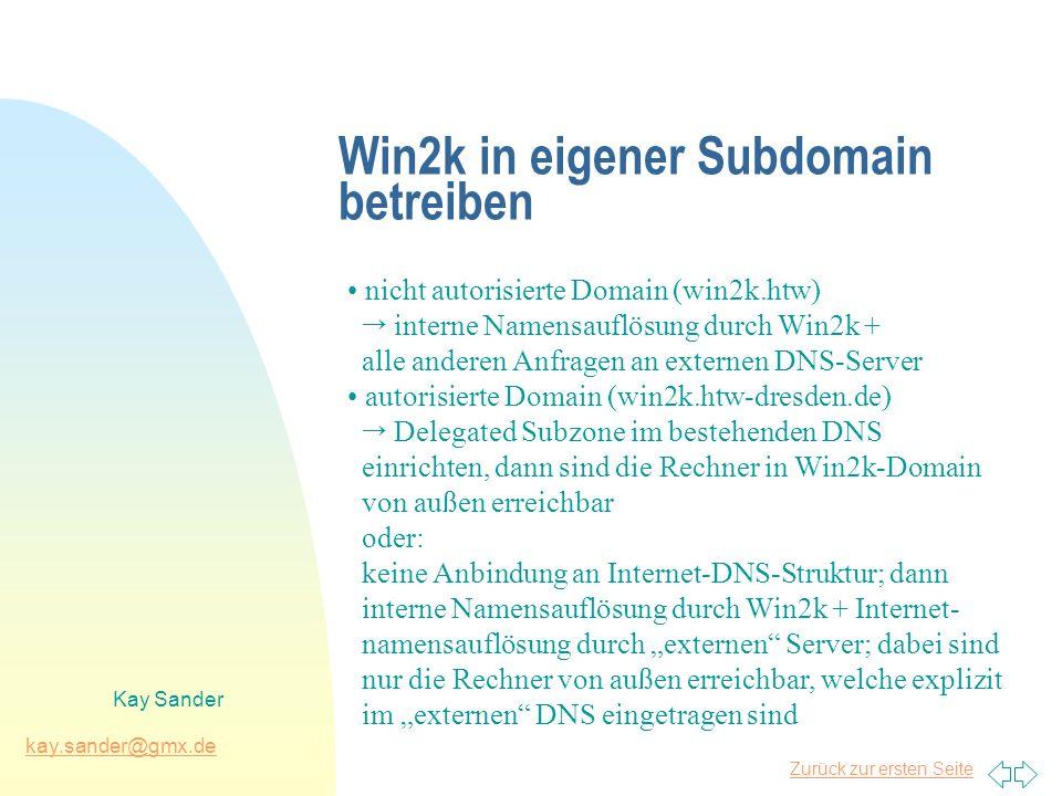 Zurück zur ersten Seite kay.sander@gmx.de Kay Sander Win2k in eigener Subdomain betreiben nicht autorisierte Domain (win2k.htw) interne Namensauflösung durch Win2k + alle anderen Anfragen an externen DNS-Server autorisierte Domain (win2k.htw-dresden.de) Delegated Subzone im bestehenden DNS einrichten, dann sind die Rechner in Win2k-Domain von außen erreichbar oder: keine Anbindung an Internet-DNS-Struktur; dann interne Namensauflösung durch Win2k + Internet- namensauflösung durch externen Server; dabei sind nur die Rechner von außen erreichbar, welche explizit im externen DNS eingetragen sind