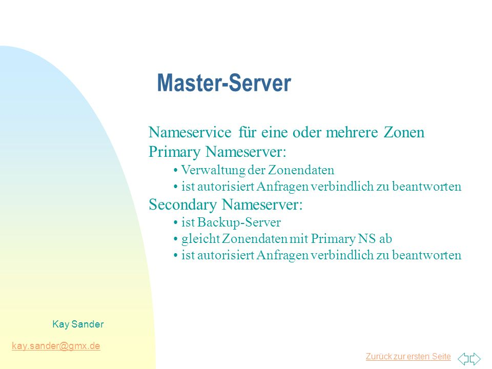 Zurück zur ersten Seite kay.sander@gmx.de Kay Sander Master-Server Nameservice für eine oder mehrere Zonen Primary Nameserver: Verwaltung der Zonendaten ist autorisiert Anfragen verbindlich zu beantworten Secondary Nameserver: ist Backup-Server gleicht Zonendaten mit Primary NS ab ist autorisiert Anfragen verbindlich zu beantworten