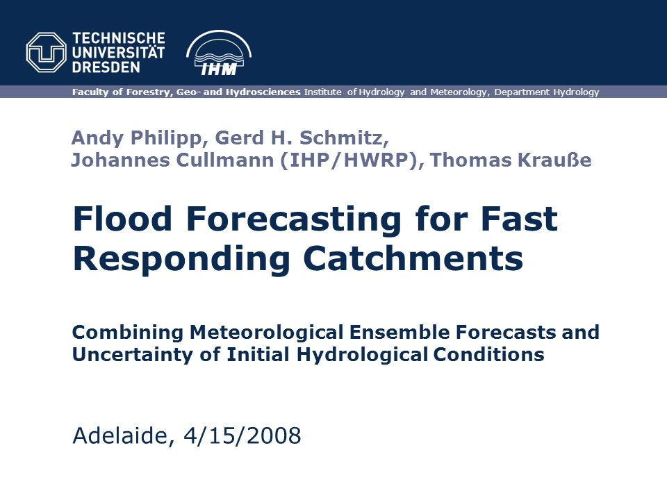Flood Forecasting for Fast Responding Catchments Faculty of Forestry, Geo- and Hydrosciences Institute of Hydrology and Meteorology, Department Hydrology Adelaide, 4/15/2008 Combining Meteorological Ensemble Forecasts and Uncertainty of Initial Hydrological Conditions Andy Philipp, Gerd H.