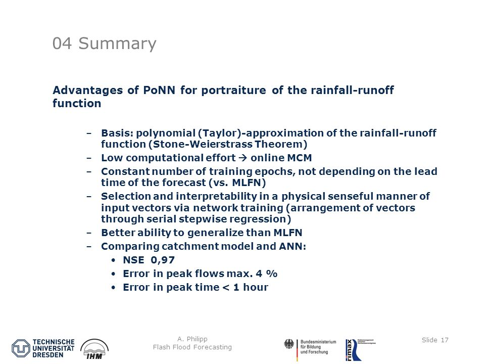 A. Philipp Flash Flood Forecasting Slide 17 04 Summary Advantages of PoNN for portraiture of the rainfall-runoff function –Basis: polynomial (Taylor)-