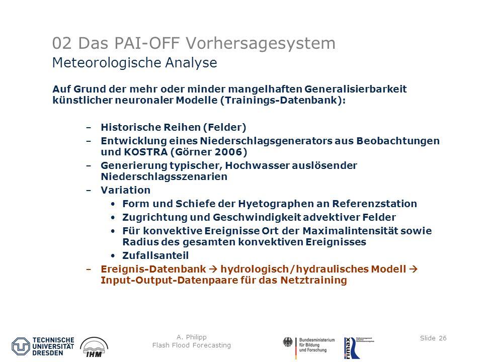 A. Philipp Flash Flood Forecasting Slide 26 02 Das PAI-OFF Vorhersagesystem Auf Grund der mehr oder minder mangelhaften Generalisierbarkeit künstliche