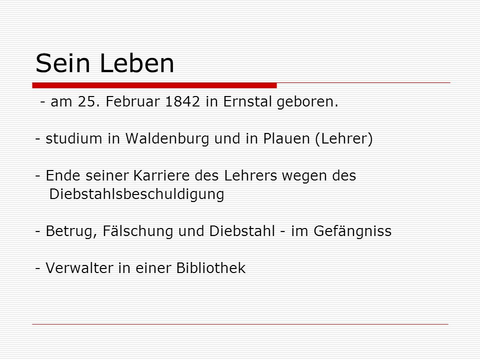 Sein Leben - am 25. Februar 1842 in Ernstal geboren. - studium in Waldenburg und in Plauen (Lehrer) - Ende seiner Karriere des Lehrers wegen des Diebs