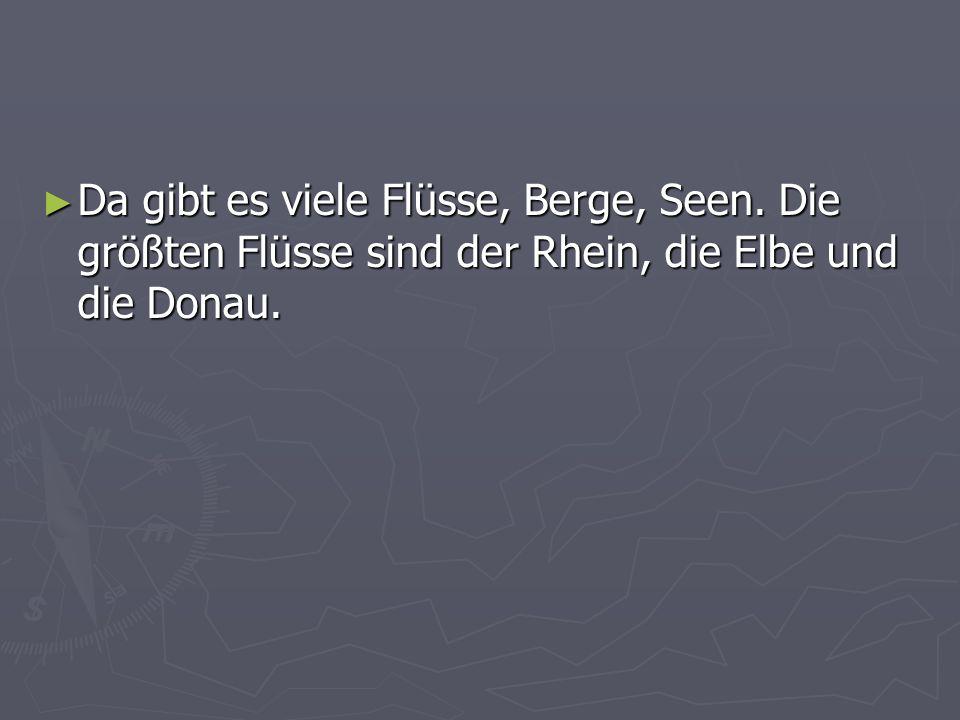 Da gibt es viele Flüsse, Berge, Seen. Die größten Flüsse sind der Rhein, die Elbe und die Donau. Da gibt es viele Flüsse, Berge, Seen. Die größten Flü