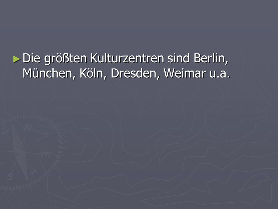 Die größten Kulturzentren sind Berlin, München, Köln, Dresden, Weimar u.a. Die größten Kulturzentren sind Berlin, München, Köln, Dresden, Weimar u.a.