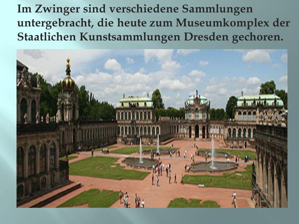 Im Zwinger sind verschiedene Sammlungen untergebracht, die heute zum Museumkomplex der Staatlichen Kunstsammlungen Dresden gechoren.