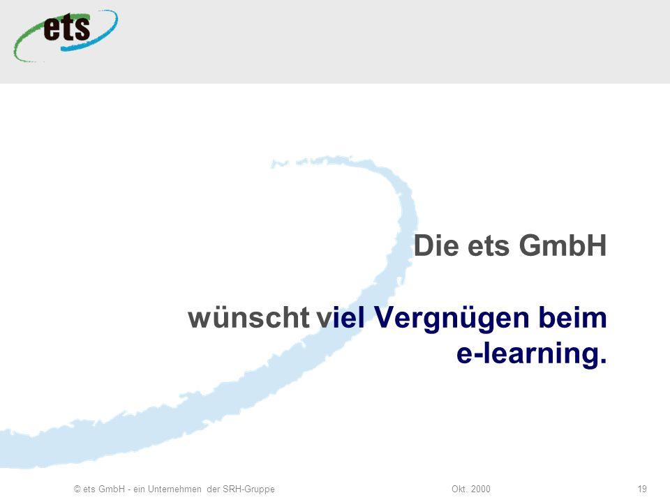 Okt. 2000© ets GmbH - ein Unternehmen der SRH-Gruppe19 Die ets GmbH wünscht viel Vergnügen beim e-learning.