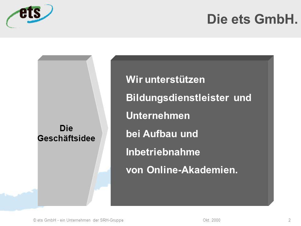 Okt. 2000© ets GmbH - ein Unternehmen der SRH-Gruppe2 Die Geschäftsidee Wir unterstützen Bildungsdienstleister und Unternehmen bei Aufbau und Inbetrie