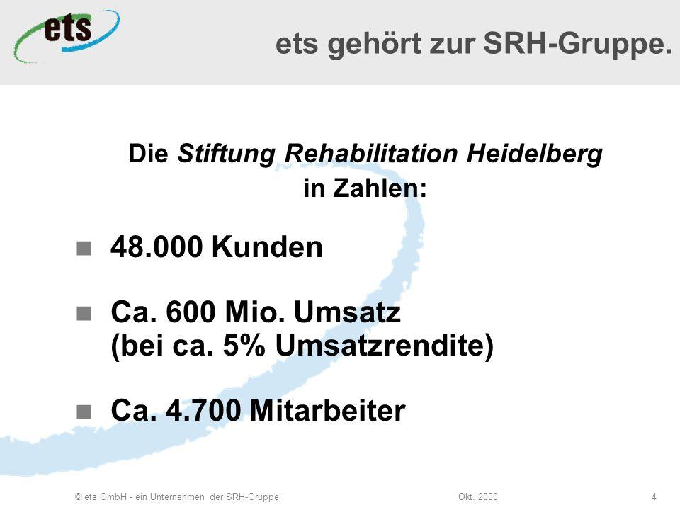Okt. 2000© ets GmbH - ein Unternehmen der SRH-Gruppe4 Die Stiftung Rehabilitation Heidelberg in Zahlen: 48.000 Kunden Ca. 600 Mio. Umsatz (bei ca. 5%