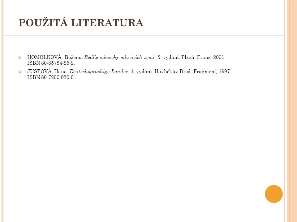 POUŽITÁ LITERATURA HOMOLKOVÁ, Božena. Reálie německy mluvících zemí. 5. vydání. Plzeň: Fraus, 2001. ISBN 80-85784-26-2. JUSTOVÁ, Hana. Deutschsprachig
