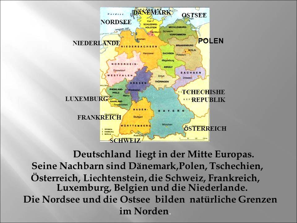 Deutschland liegt in der Mitte Europas. Seine Nachbarn sind Dänemark,Polen, Tschechien, Österreich, Li е chtenstein, die Schweiz, Frankreich, Luxembur