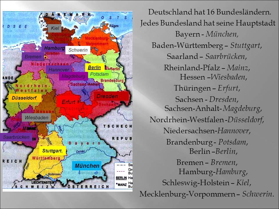 Deutschland hat 16 Bundesländern. Jedes Bundesland hat seine Hauptstadt Bayern - München, Baden-Württemberg – Stuttgart, Saarland – Saarbrücken, Rhein