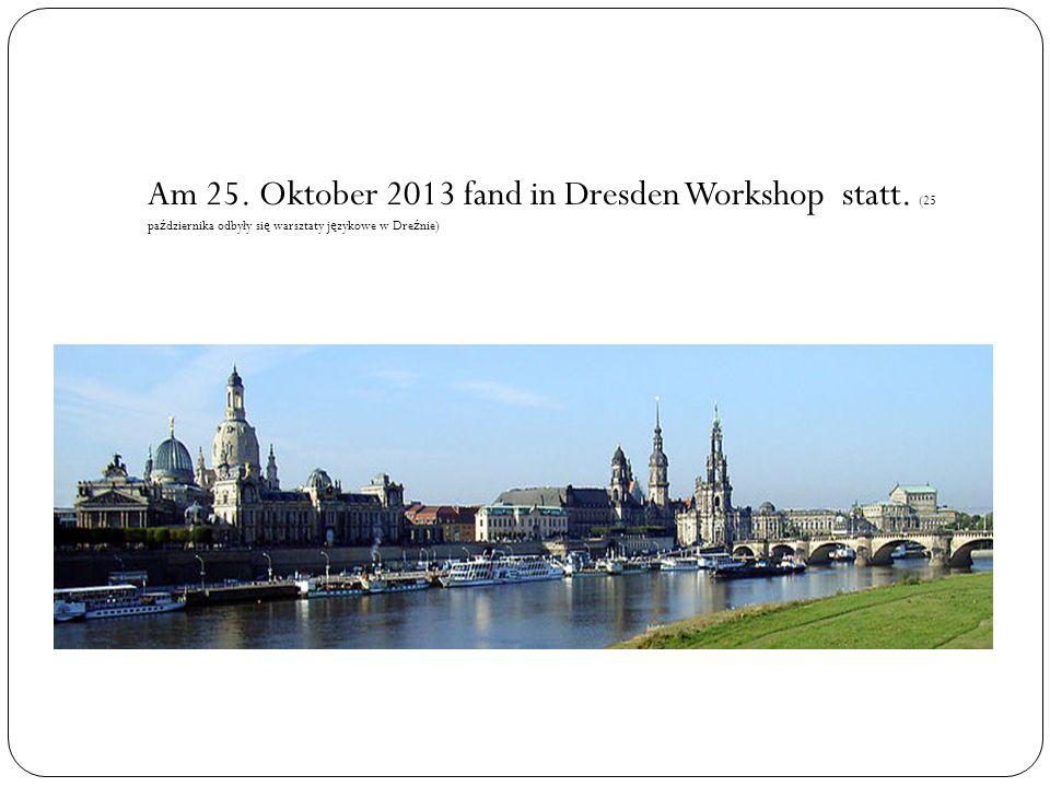 Am 25. Oktober 2013 fand in Dresden Workshop statt. (25 pa ź dziernika odbyły si ę warsztaty j ę zykowe w Dre ź nie)