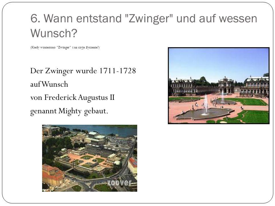 6.Wann entstand Zwinger und auf wessen Wunsch.