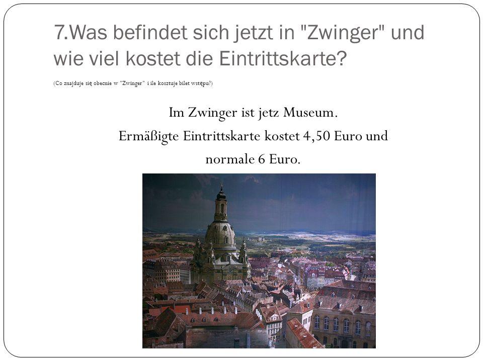 7.Was befindet sich jetzt in Zwinger und wie viel kostet die Eintrittskarte.