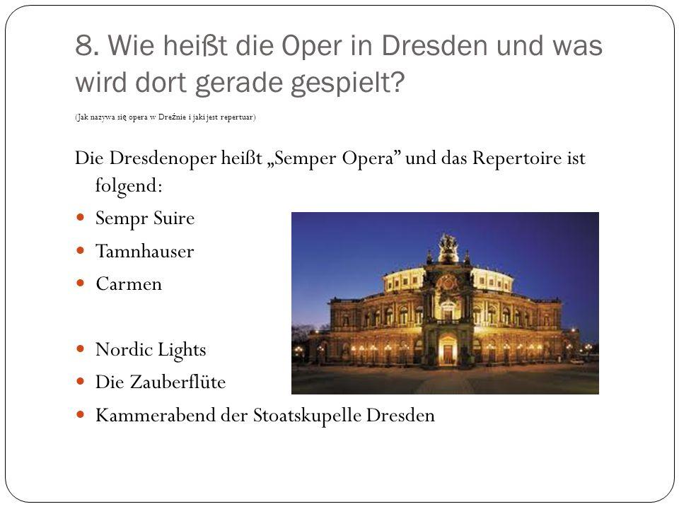 8. Wie heißt die Oper in Dresden und was wird dort gerade gespielt? (Jak nazywa si ę opera w Dre ź nie i jaki jest repertuar) Die Dresdenoper heißt Se