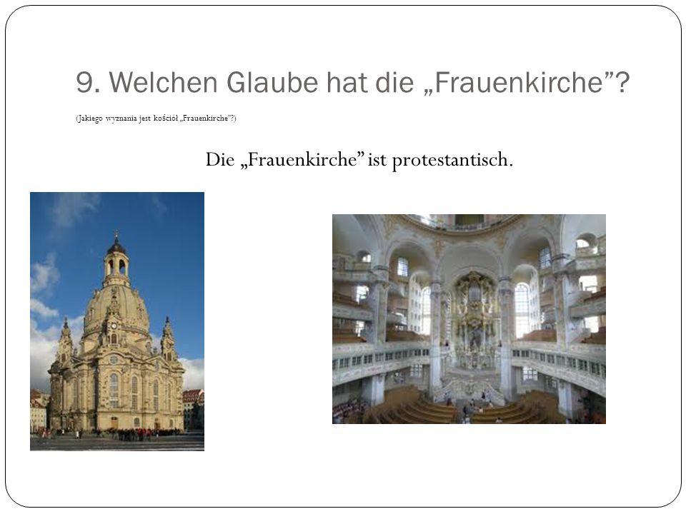 9. Welchen Glaube hat die Frauenkirche? (Jakiego wyznania jest ko ś ciół Frauenkirche?) Die Frauenkirche ist protestantisch.