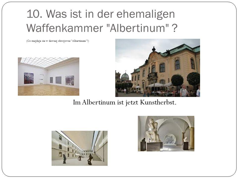 10.Was ist in der ehemaligen Waffenkammer Albertinum .