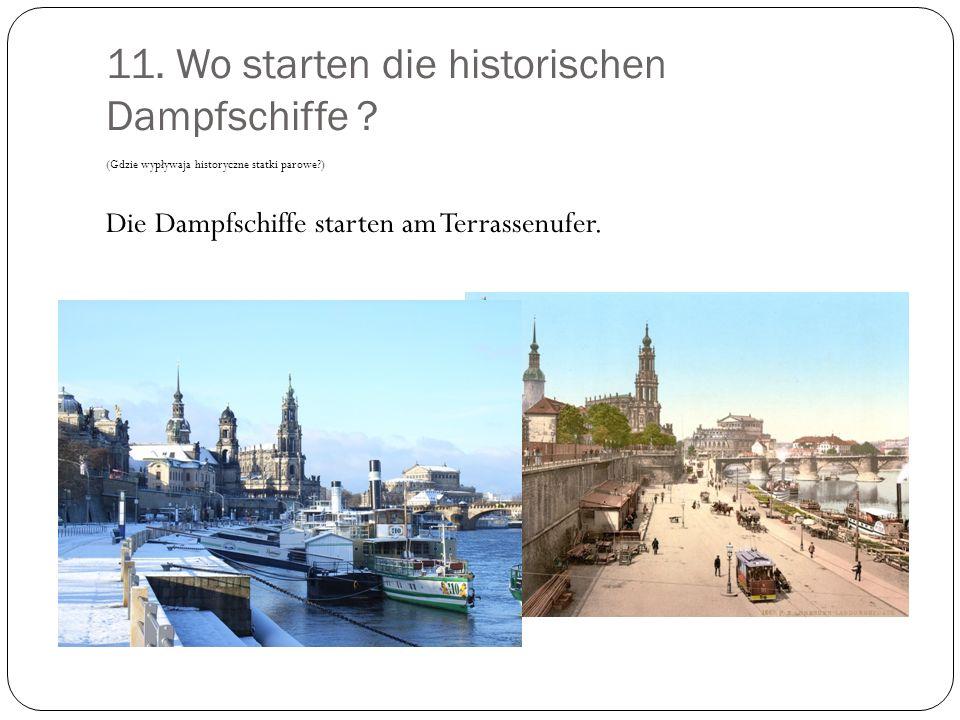 11. Wo starten die historischen Dampfschiffe ? (Gdzie wypływaja historyczne statki parowe?) Die Dampfschiffe starten am Terrassenufer.