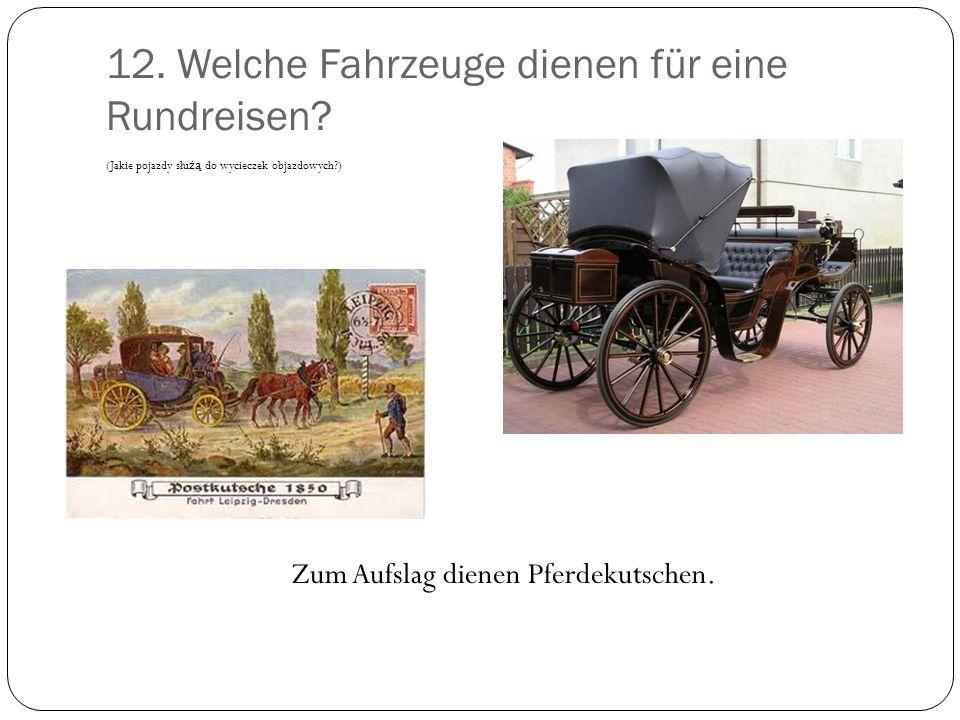 12. Welche Fahrzeuge dienen für eine Rundreisen? (Jakie pojazdy słu żą do wycieczek objazdowych?) Zum Aufslag dienen Pferdekutschen.