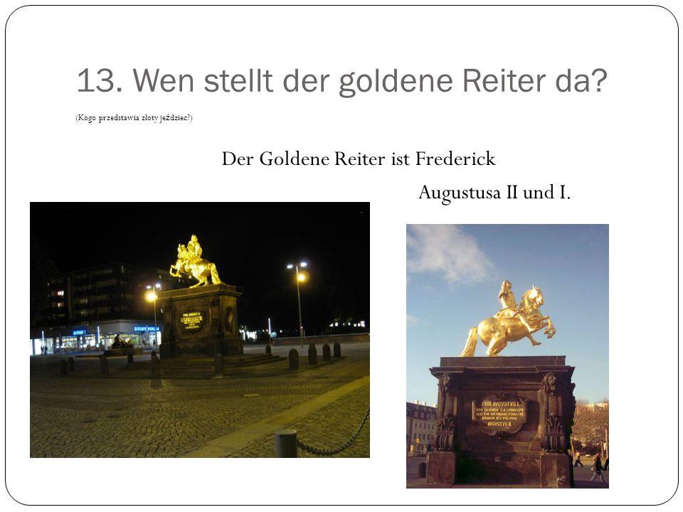 13. Wen stellt der goldene Reiter da? (Kogo przedstawia złoty je ź dziec?) Der Goldene Reiter ist Frederick Augustusa II und I.
