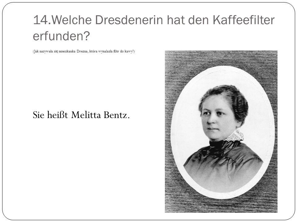 14.Welche Dresdenerin hat den Kaffeefilter erfunden? (Jak nazywała si ę mieszkanka Drezna, która wynalazła filtr do kawy?) Sie heißt Melitta Bentz.