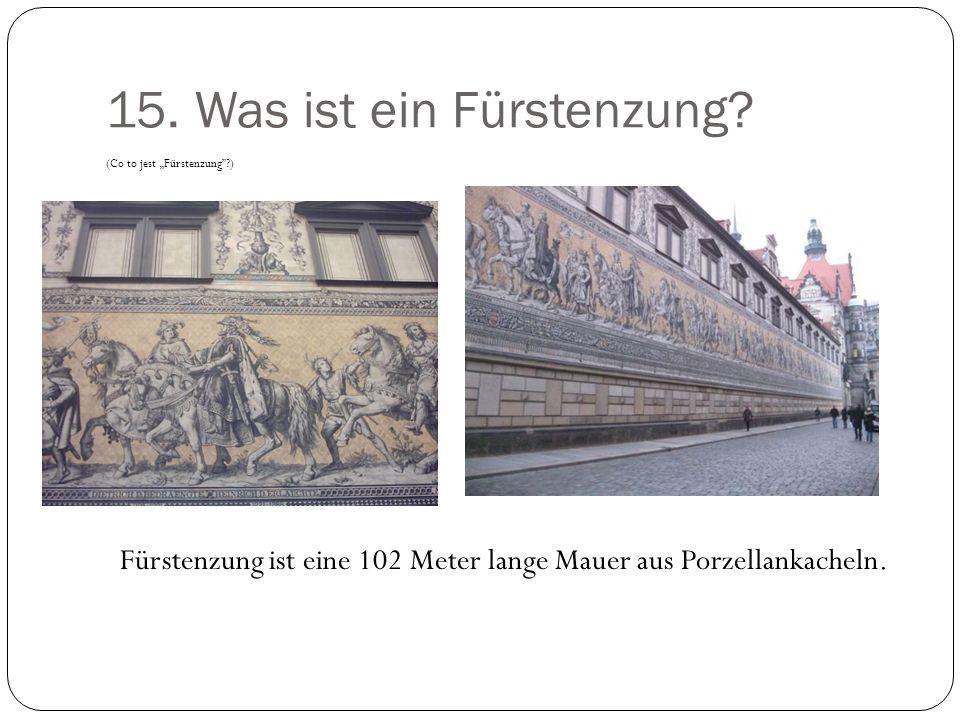 15. Was ist ein Fürstenzung? (Co to jest Fürstenzung?) Fürstenzung ist eine 102 Meter lange Mauer aus Porzellankacheln.