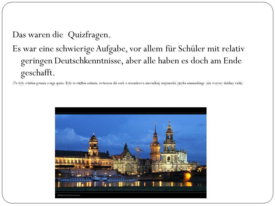Das waren die Quizfragen. Es war eine schwierige Aufgabe, vor allem für Schüler mit relativ geringen Deutschkenntnisse, aber alle haben es doch am End