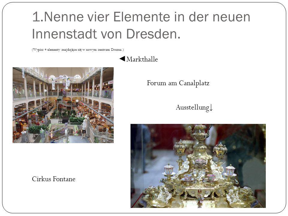 1.Nenne vier Elemente in der neuen Innenstadt von Dresden. (Wypisz 4 elementy znajduj ą ce si ę w nowym centrum Drezna.) Markthalle Forum am Canalplat