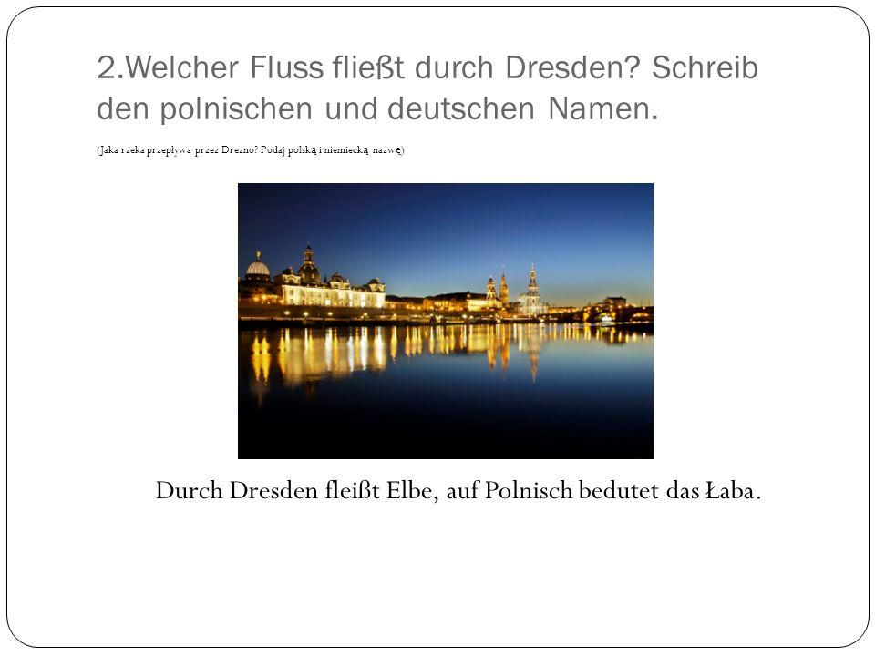 2.Welcher Fluss fließt durch Dresden? Schreib den polnischen und deutschen Namen. (Jaka rzeka przepływa przez Drezno? Podaj polsk ą i niemieck ą nazw