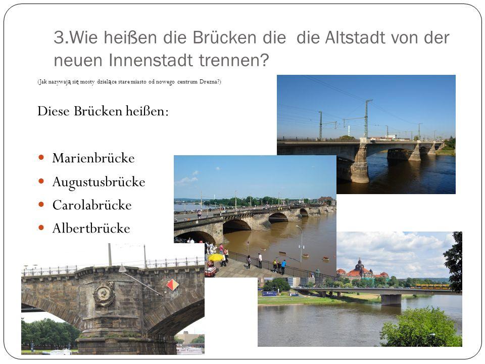 3.Wie heißen die Brücken die die Altstadt von der neuen Innenstadt trennen? (Jak nazywaj ą si ę mosty dziel ą ce stare miasto od nowego centrum Drezna