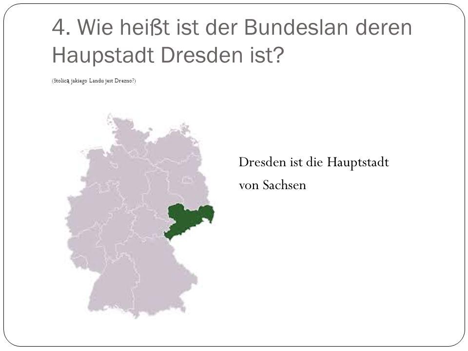 4. Wie heißt ist der Bundeslan deren Haupstadt Dresden ist? (Stolic ą jakiego Landu jest Drezno?) Dresden ist die Hauptstadt von Sachsen
