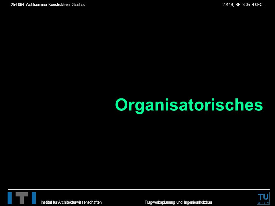 254.094 Wahlseminar Konstruktiver Glasbau 2014S, SE, 3.0h, 4.0EC. Institut für Architekturwissenschaften Tragwerksplanung und Ingenieurholzbau Organis