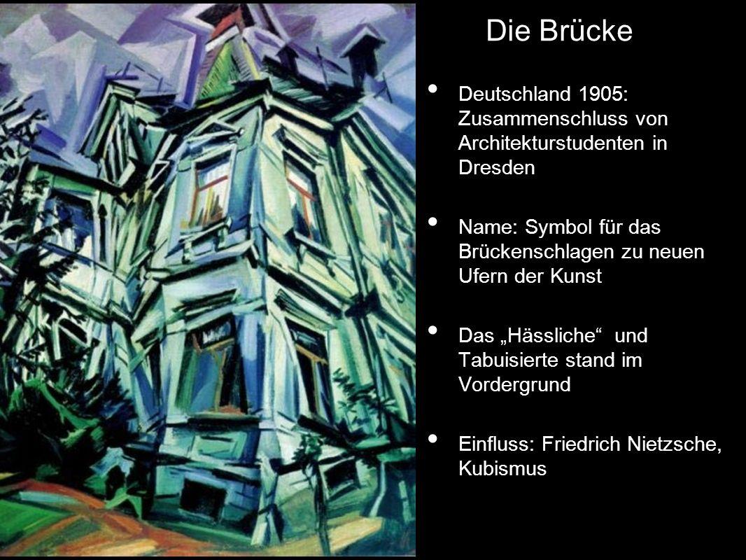 Deutschland 1905: Zusammenschluss von Architekturstudenten in Dresden Name: Symbol für das Brückenschlagen zu neuen Ufern der Kunst Das Hässliche und Tabuisierte stand im Vordergrund Einfluss: Friedrich Nietzsche, Kubismus Die Brücke