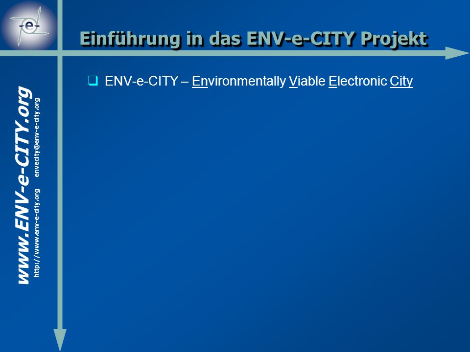 www.ENV-e-CITY.org http://www.env-e-city.org envecity@env-e-city.org Einführung in das ENV-e-CITY Projekt ENV-e-CITY – Environmentally Viable Electronic City