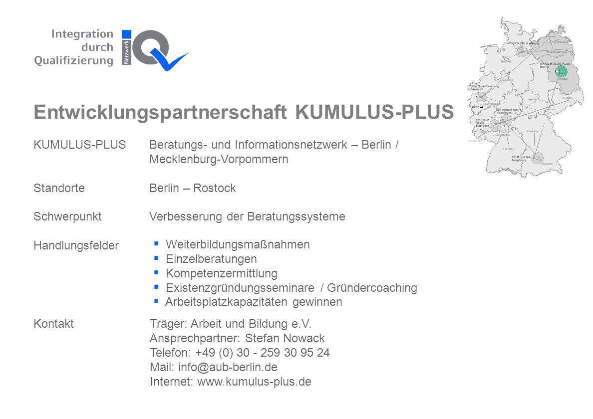 KUMULUS-PLUSBeratungs- und Informationsnetzwerk – Berlin / Mecklenburg-Vorpommern StandorteBerlin – Rostock SchwerpunktVerbesserung der Beratungssysteme Handlungsfelder Entwicklungspartnerschaft KUMULUS-PLUS Träger: Arbeit und Bildung e.V.