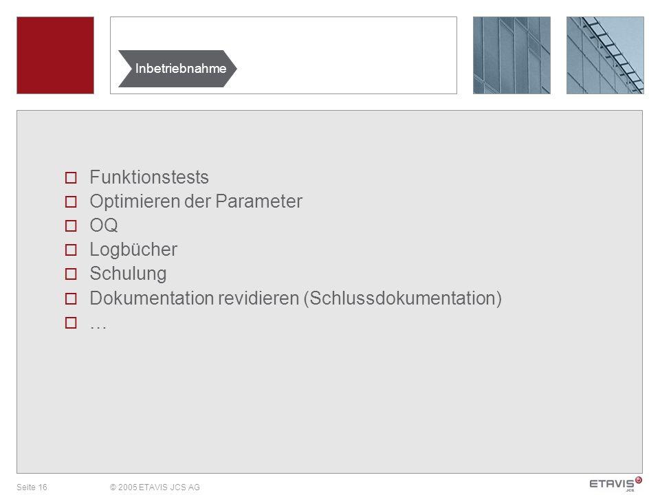 Seite 16© 2005 ETAVIS JCS AG Funktionstests Optimieren der Parameter OQ Logbücher Schulung Dokumentation revidieren (Schlussdokumentation) … Inbetrieb