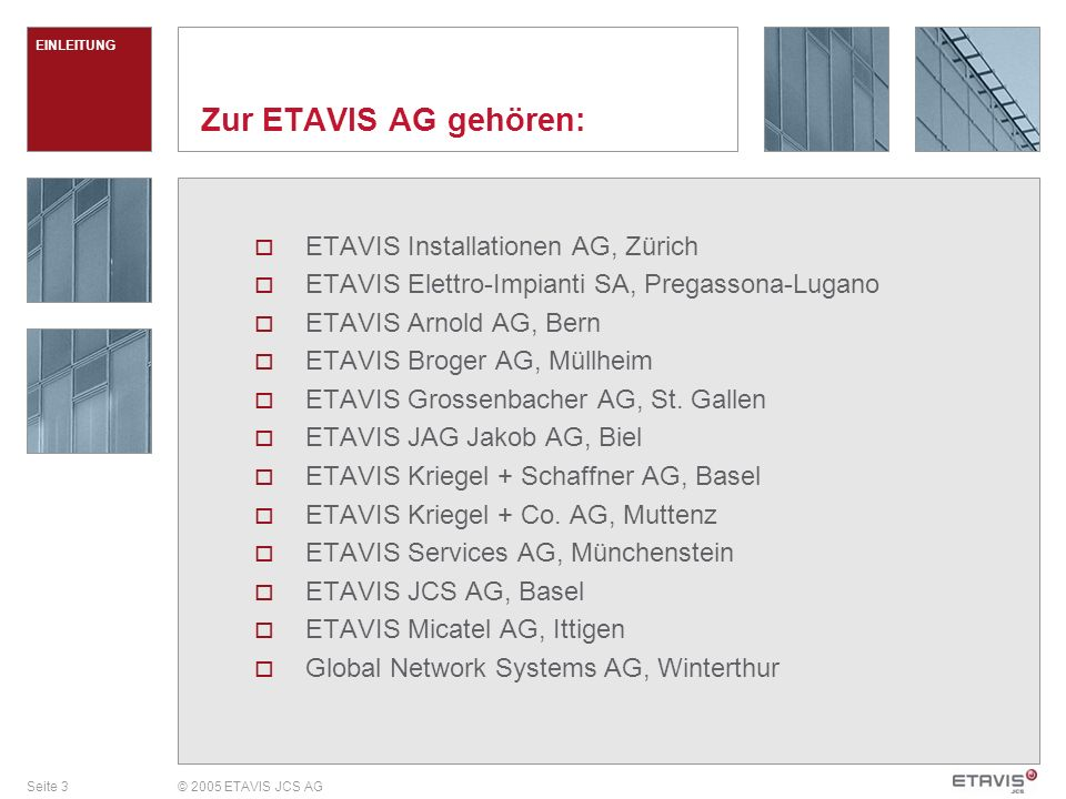 Seite 3© 2005 ETAVIS JCS AG Zur ETAVIS AG gehören: ETAVIS Installationen AG, Zürich ETAVIS Elettro-Impianti SA, Pregassona-Lugano ETAVIS Arnold AG, Be