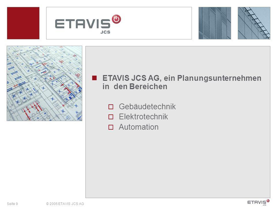 Seite 9© 2005 ETAVIS JCS AG ETAVIS JCS AG, ein Planungsunternehmen in den Bereichen Gebäudetechnik Elektrotechnik Automation
