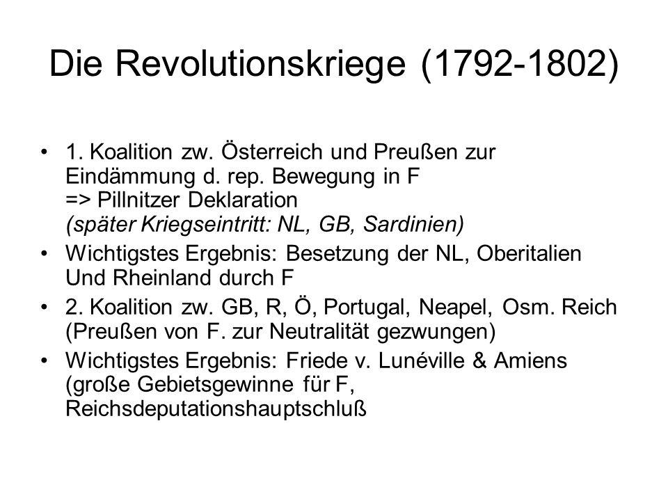 Die Revolutionskriege (1792-1802) 1. Koalition zw. Österreich und Preußen zur Eindämmung d. rep. Bewegung in F => Pillnitzer Deklaration (später Krieg
