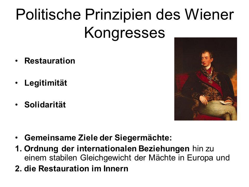 Politische Prinzipien des Wiener Kongresses Restauration Legitimität Solidarität Gemeinsame Ziele der Siegermächte: 1. Ordnung der internationalen Bez