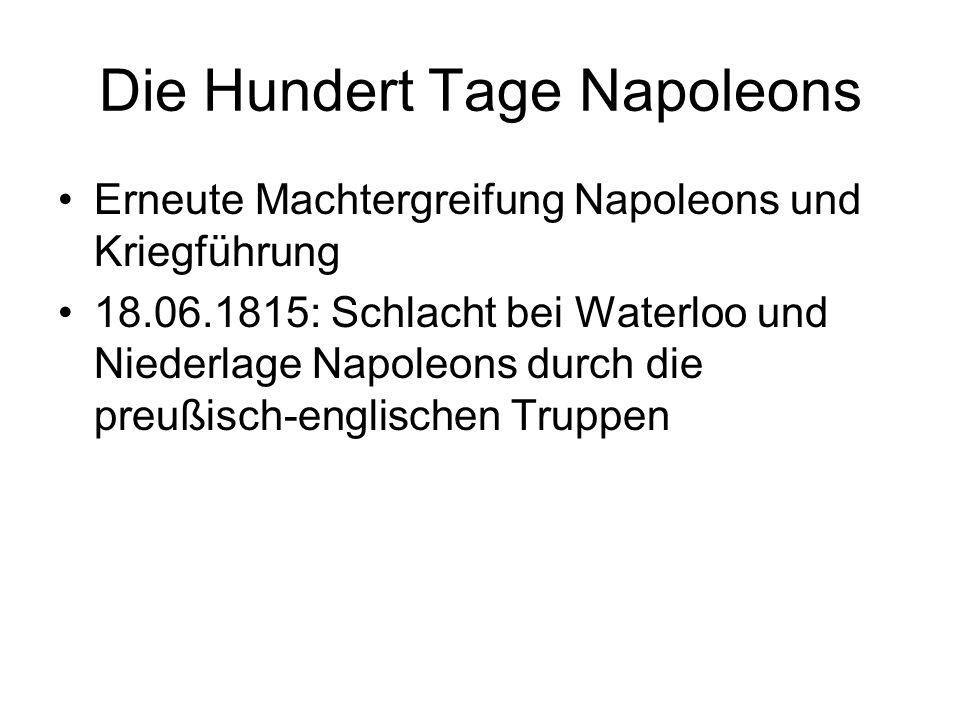 Die Hundert Tage Napoleons Erneute Machtergreifung Napoleons und Kriegführung 18.06.1815: Schlacht bei Waterloo und Niederlage Napoleons durch die pre